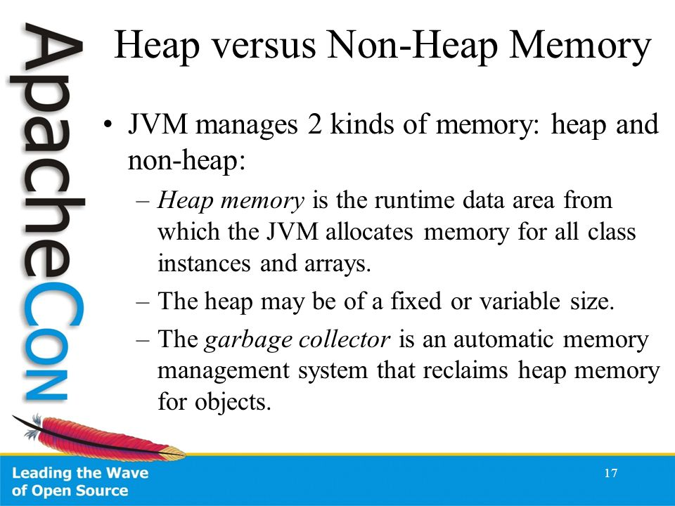 17 Heap versus Non-Heap Memory JVM manages 2 kinds of memory: heap and non-heap: –Heap memory is the runtime data area from which the JVM allocates memory for all class instances and arrays.