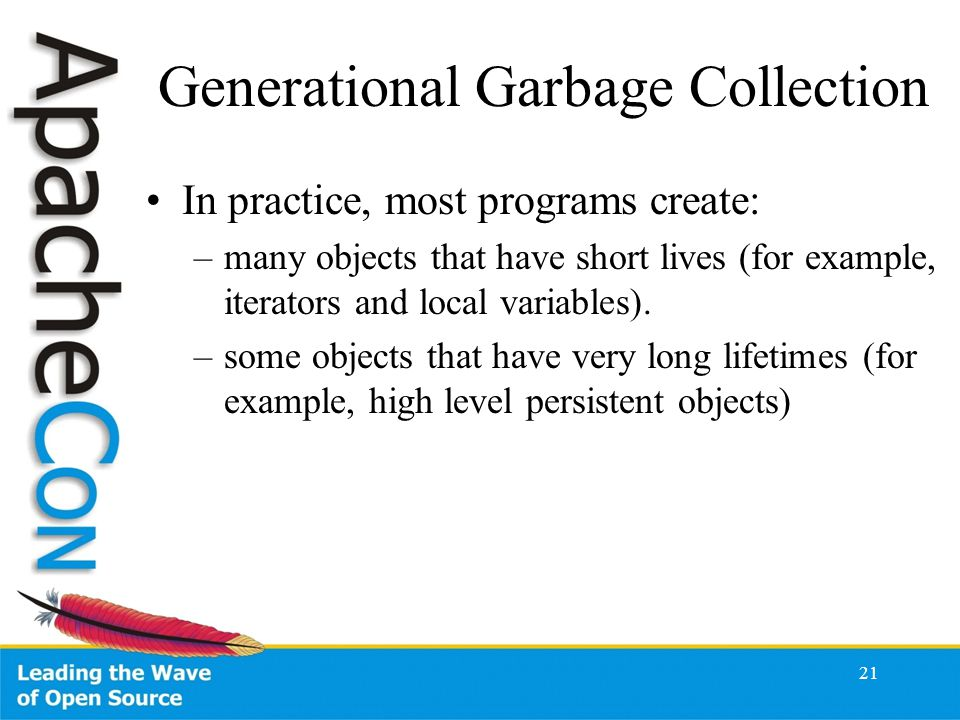 21 Generational Garbage Collection In practice, most programs create: –many objects that have short lives (for example, iterators and local variables).