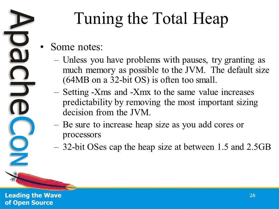 26 Tuning the Total Heap Some notes: –Unless you have problems with pauses, try granting as much memory as possible to the JVM.