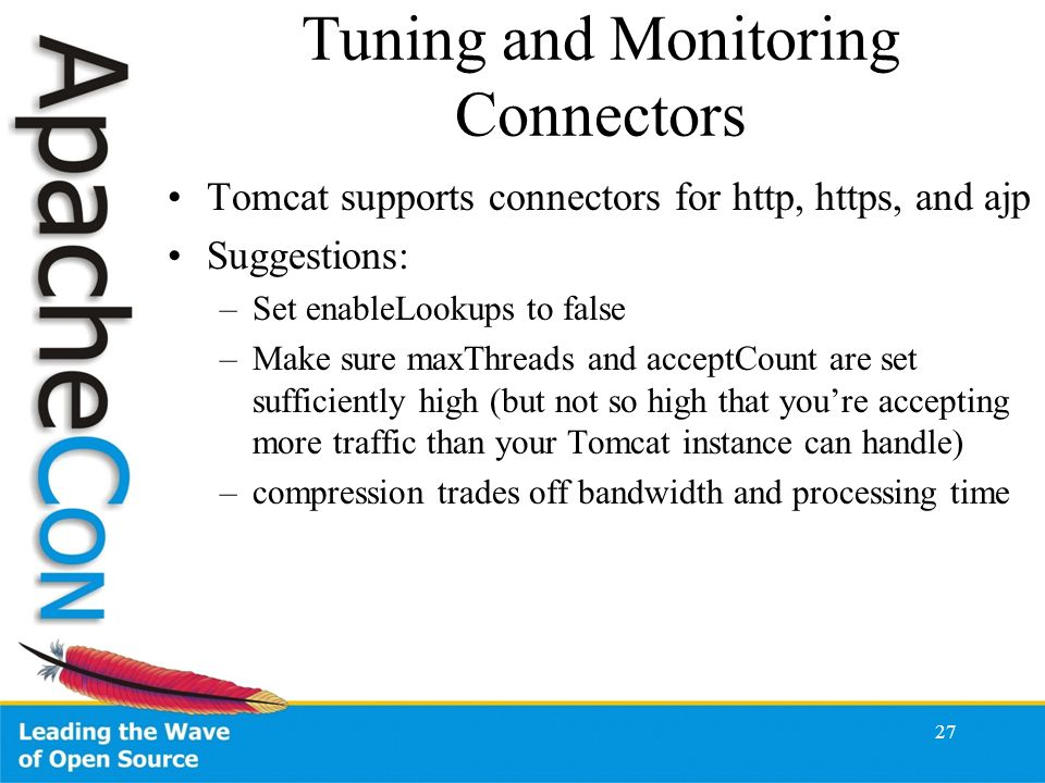 Tuning and Monitoring Connectors Tomcat supports connectors for http, https, and ajp Suggestions: –Set enableLookups to false –Make sure maxThreads and acceptCount are set sufficiently high (but not so high that you're accepting more traffic than your Tomcat instance can handle) –compression trades off bandwidth and processing time 27