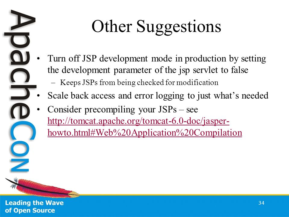 Other Suggestions Turn off JSP development mode in production by setting the development parameter of the jsp servlet to false –Keeps JSPs from being checked for modification Scale back access and error logging to just what's needed Consider precompiling your JSPs – see http://tomcat.apache.org/tomcat-6.0-doc/jasper- howto.html#Web%20Application%20Compilation http://tomcat.apache.org/tomcat-6.0-doc/jasper- howto.html#Web%20Application%20Compilation 34