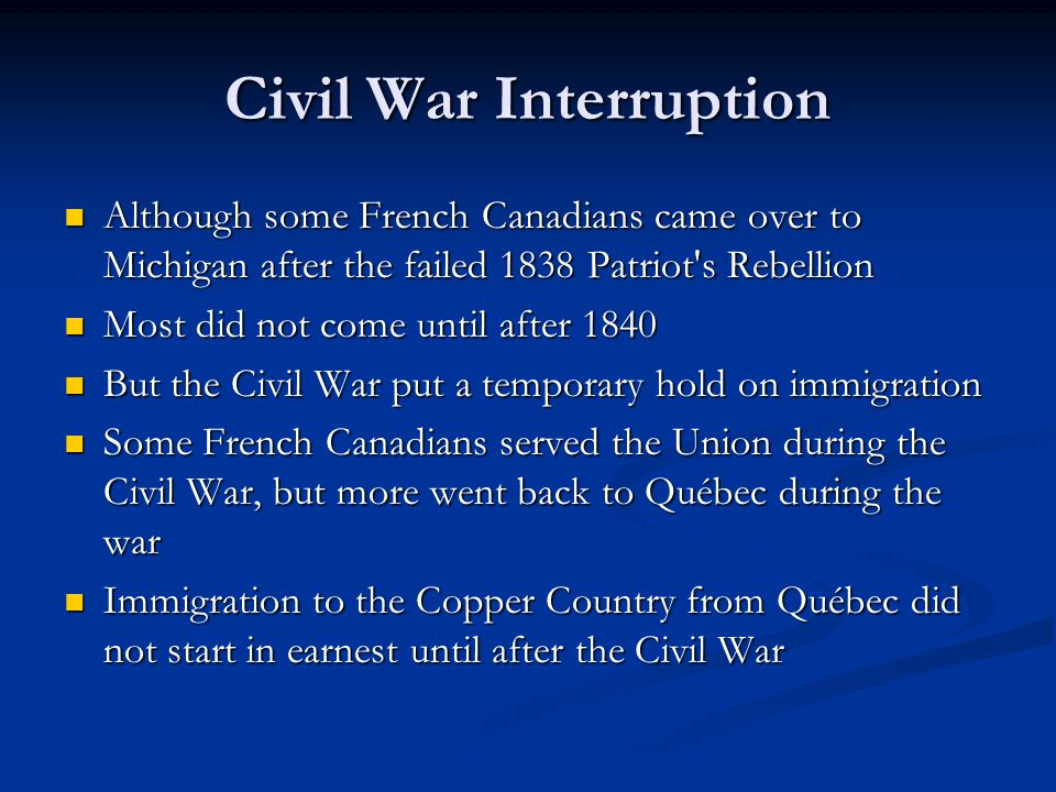 Civil War Interruption Although some French Canadians came over to Michigan after the failed 1838 Patriot's Rebellion Although some French Canadians c