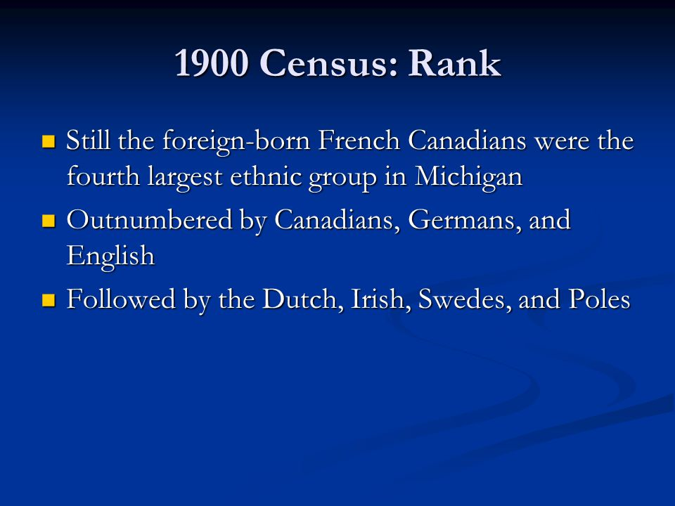 1900 Census: Rank Still the foreign-born French Canadians were the fourth largest ethnic group in Michigan Still the foreign-born French Canadians wer