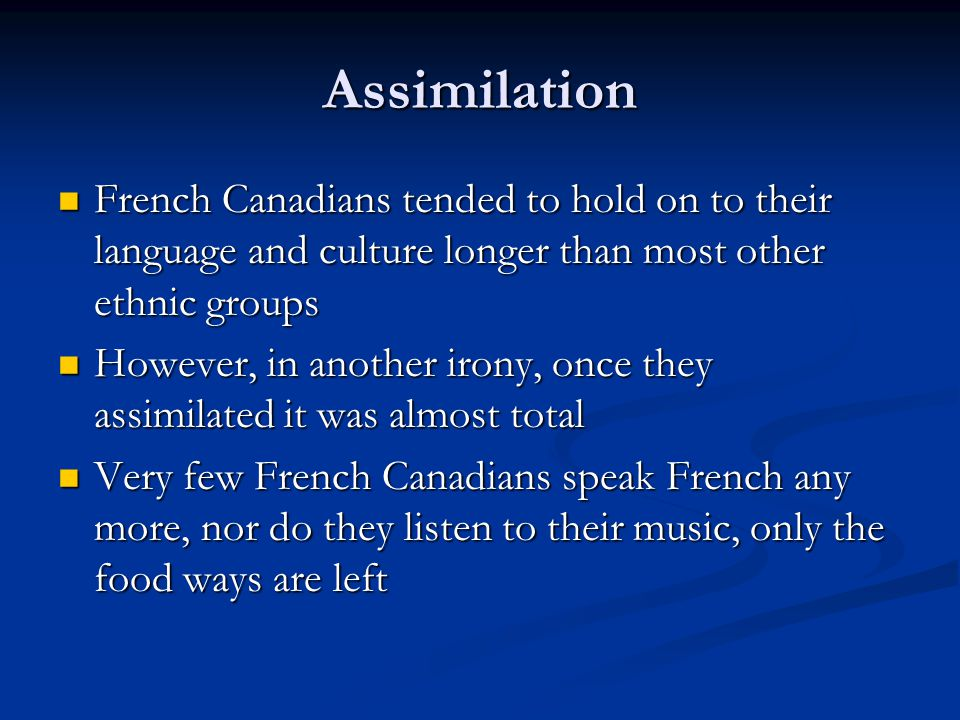 Assimilation French Canadians tended to hold on to their language and culture longer than most other ethnic groups French Canadians tended to hold on