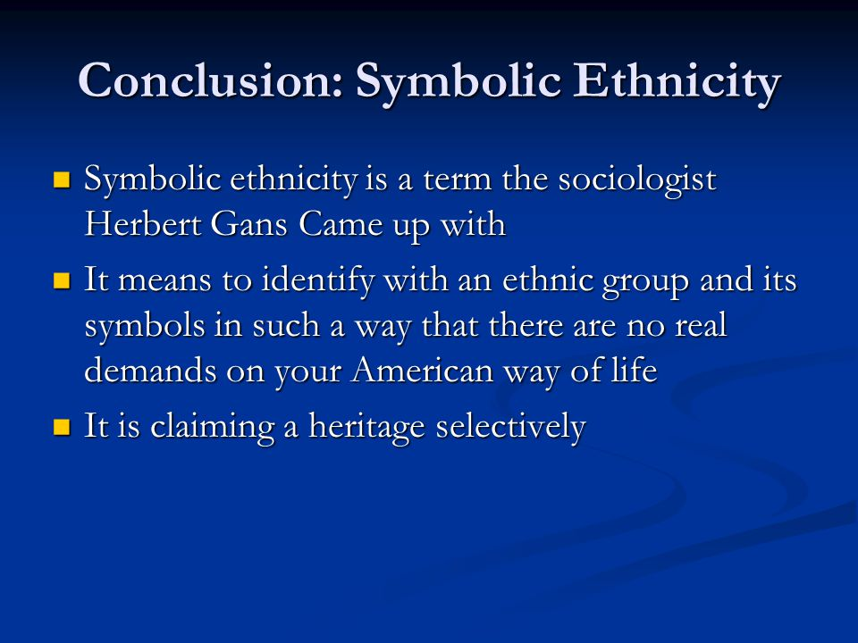 Conclusion: Symbolic Ethnicity Symbolic ethnicity is a term the sociologist Herbert Gans Came up with Symbolic ethnicity is a term the sociologist Her