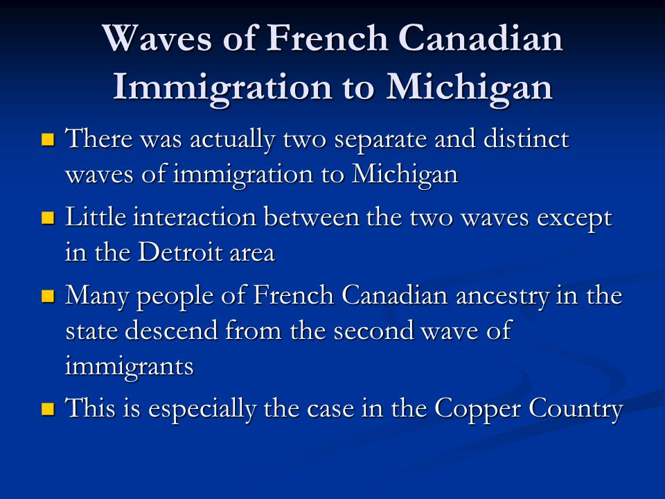 Waves of French Canadian Immigration to Michigan There was actually two separate and distinct waves of immigration to Michigan There was actually two