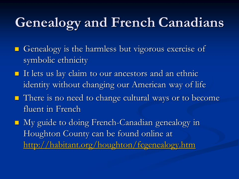 Genealogy and French Canadians Genealogy is the harmless but vigorous exercise of symbolic ethnicity Genealogy is the harmless but vigorous exercise of symbolic ethnicity It lets us lay claim to our ancestors and an ethnic identity without changing our American way of life It lets us lay claim to our ancestors and an ethnic identity without changing our American way of life There is no need to change cultural ways or to become fluent in French There is no need to change cultural ways or to become fluent in French My guide to doing French-Canadian genealogy in Houghton County can be found online at http://habitant.org/houghton/fcgenealogy.htm My guide to doing French-Canadian genealogy in Houghton County can be found online at http://habitant.org/houghton/fcgenealogy.htm http://habitant.org/houghton/fcgenealogy.htm