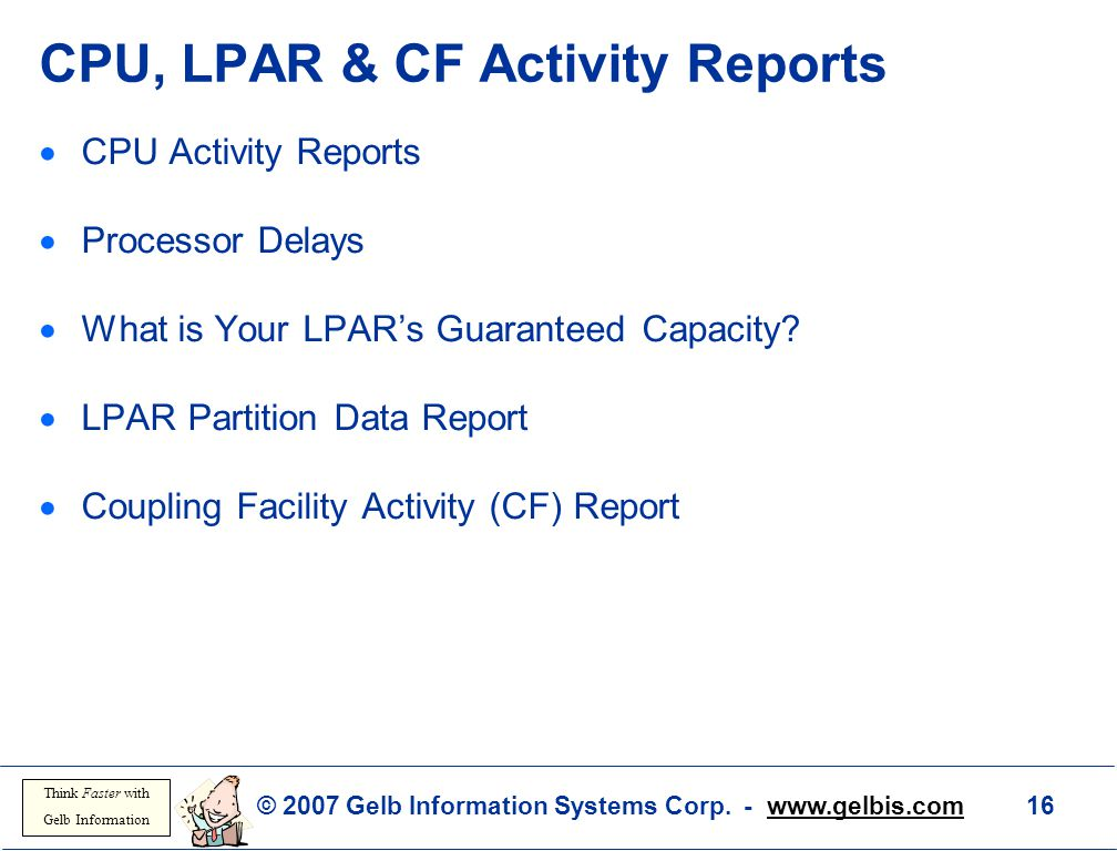 © 2007 Gelb Information Systems Corp. - www.gelbis.com 16 Think Faster with Gelb Information CPU, LPAR & CF Activity Reports  CPU Activity Reports 