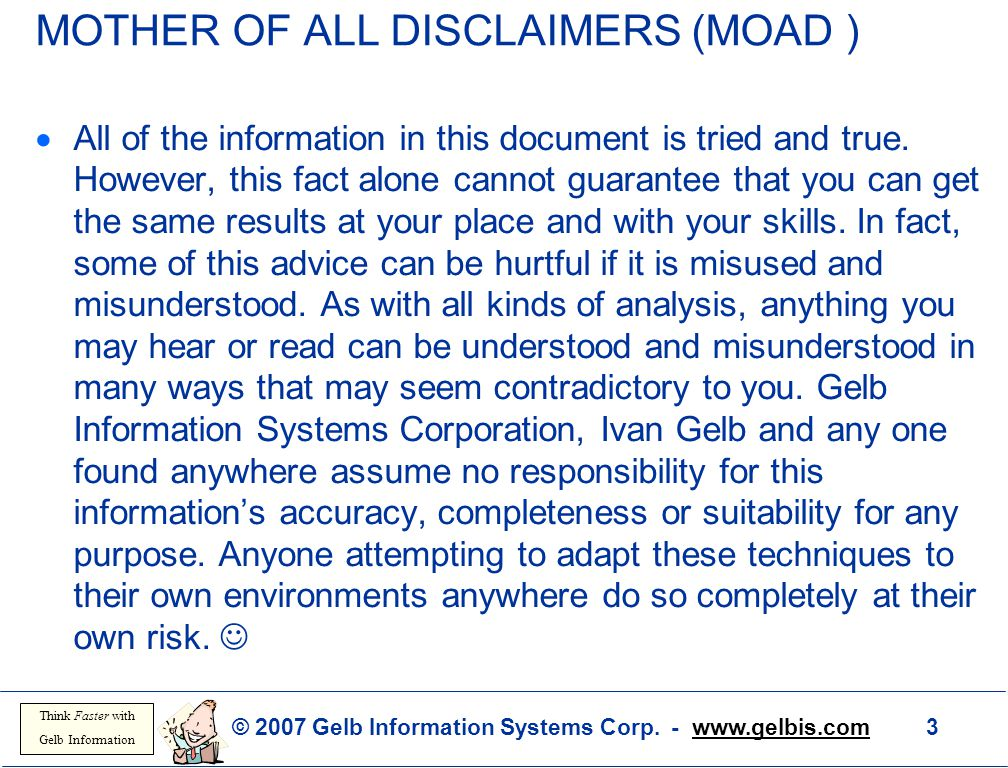 © 2007 Gelb Information Systems Corp. - www.gelbis.com 3 Think Faster with Gelb Information MOTHER OF ALL DISCLAIMERS (MOAD )  All of the information