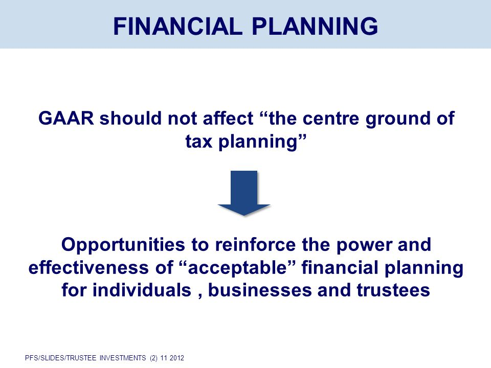 PFS/SLIDES/TRUSTEE INVESTMENTS (2) 11 2012 FINANCIAL PLANNING GAAR should not affect the centre ground of tax planning Opportunities to reinforce the power and effectiveness of acceptable financial planning for individuals, businesses and trustees