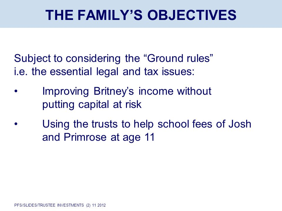 "PFS/SLIDES/TRUSTEE INVESTMENTS (2) 11 2012 THE FAMILY'S OBJECTIVES Subject to considering the ""Ground rules"" i.e. the essential legal and tax issues:"