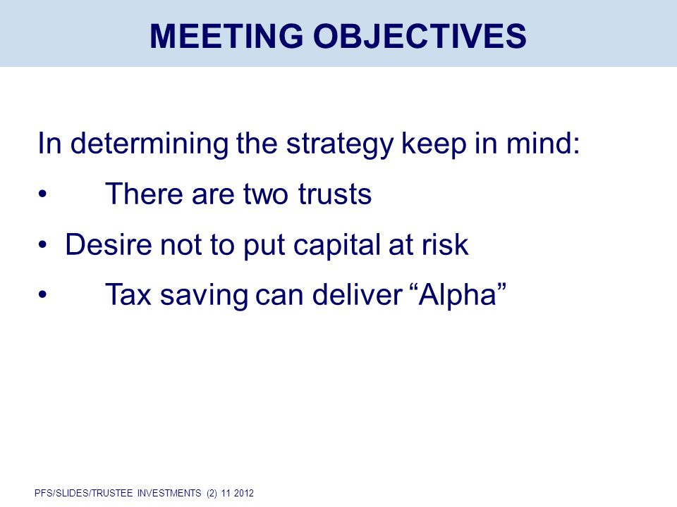 PFS/SLIDES/TRUSTEE INVESTMENTS (2) 11 2012 MEETING OBJECTIVES In determining the strategy keep in mind: There are two trusts Desire not to put capital at risk Tax saving can deliver Alpha