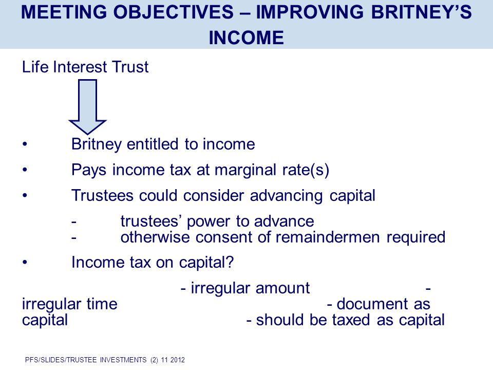 PFS/SLIDES/TRUSTEE INVESTMENTS (2) 11 2012 MEETING OBJECTIVES – IMPROVING BRITNEY'S INCOME Life Interest Trust Britney entitled to income Pays income tax at marginal rate(s) Trustees could consider advancing capital -trustees' power to advance -otherwise consent of remaindermen required Income tax on capital.