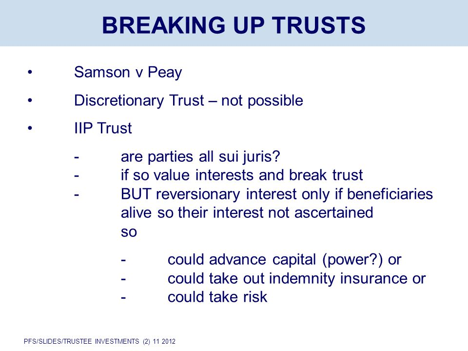 PFS/SLIDES/TRUSTEE INVESTMENTS (2) 11 2012 BREAKING UP TRUSTS Samson v Peay Discretionary Trust – not possible IIP Trust -are parties all sui juris.