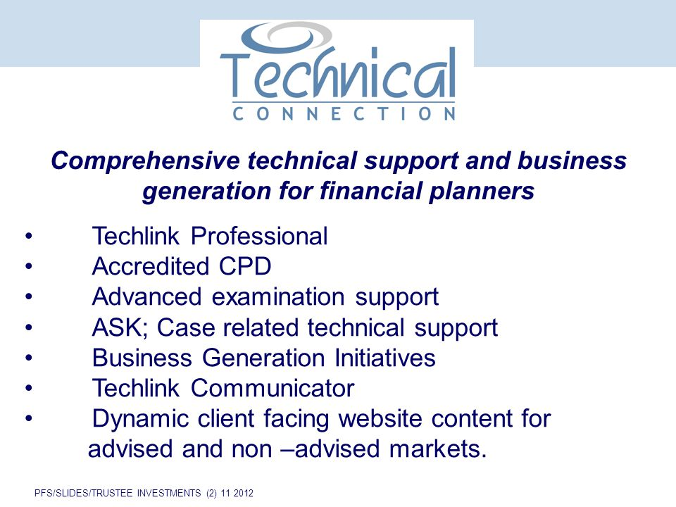 PFS/SLIDES/TRUSTEE INVESTMENTS (2) 11 2012 Comprehensive technical support and business generation for financial planners Techlink Professional Accredited CPD Advanced examination support ASK; Case related technical support Business Generation Initiatives Techlink Communicator Dynamic client facing website content for advised and non –advised markets.