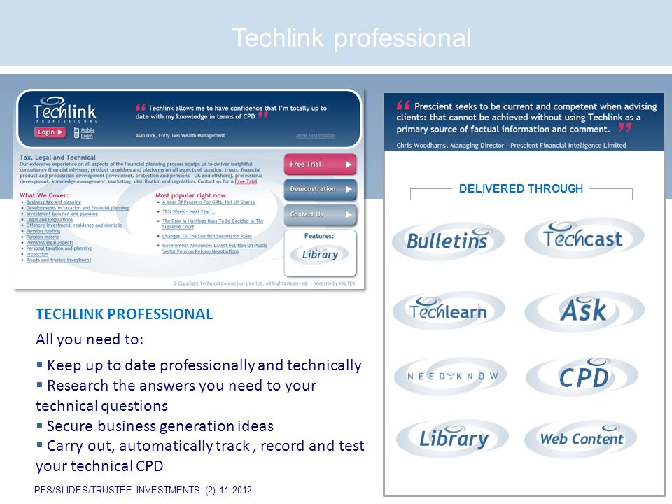 PFS/SLIDES/TRUSTEE INVESTMENTS (2) 11 2012 Techlink professional TECHLINK PROFESSIONAL All you need to:  Keep up to date professionally and technically  Research the answers you need to your technical questions  Secure business generation ideas  Carry out, automatically track, record and test your technical CPD DELIVERED THROUGH