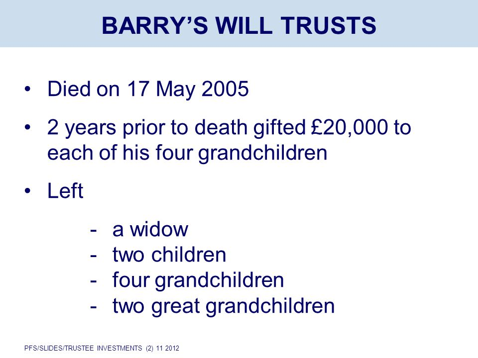 PFS/SLIDES/TRUSTEE INVESTMENTS (2) 11 2012 BARRY'S WILL TRUSTS Died on 17 May 2005 2 years prior to death gifted £20,000 to each of his four grandchildren Left -a widow -two children -four grandchildren - two great grandchildren