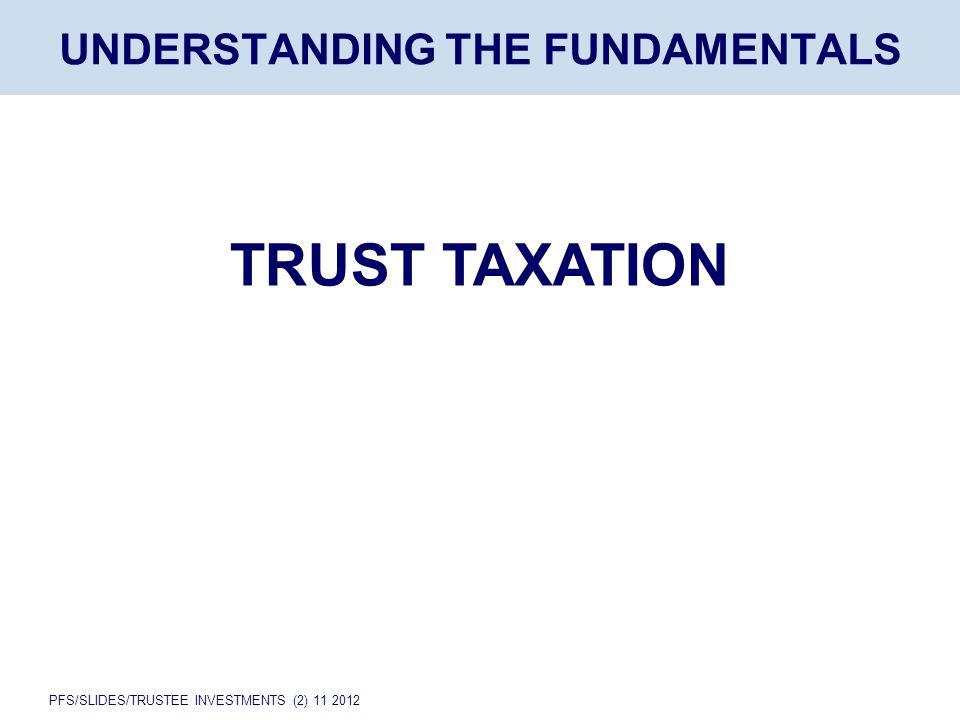 PFS/SLIDES/TRUSTEE INVESTMENTS (2) 11 2012 UNDERSTANDING THE FUNDAMENTALS TRUST TAXATION