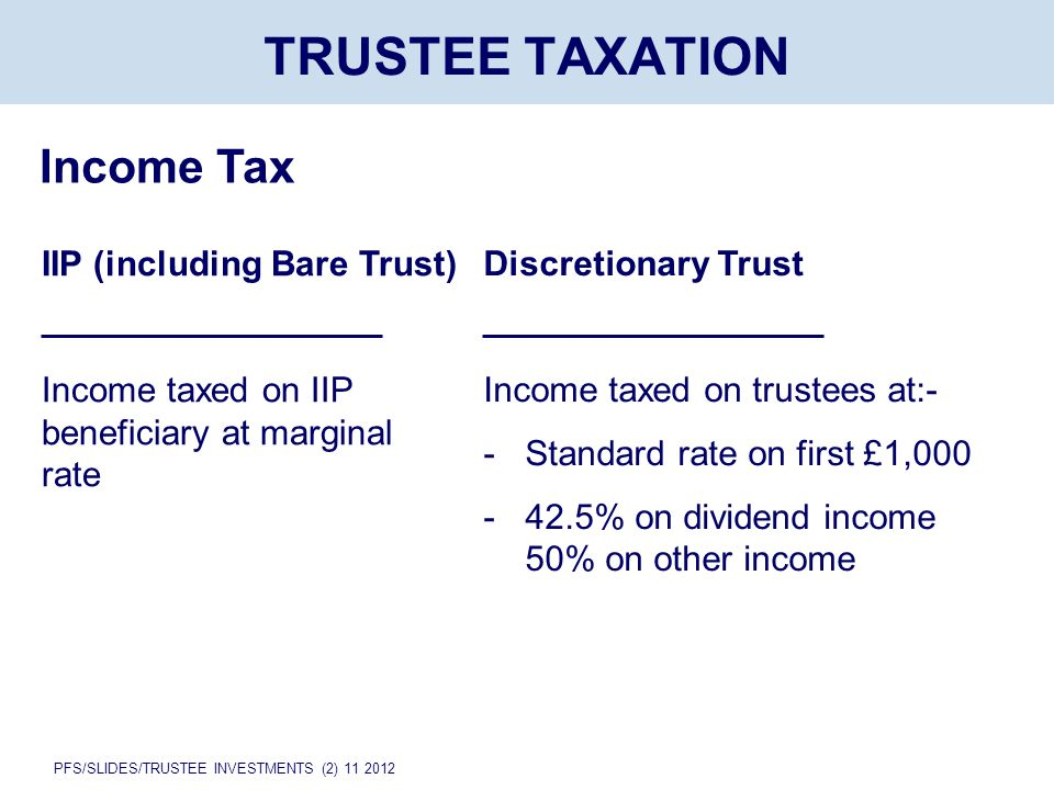 PFS/SLIDES/TRUSTEE INVESTMENTS (2) 11 2012 TRUSTEE TAXATION Income Tax IIP (including Bare Trust) Income taxed on IIP beneficiary at marginal rate Discretionary Trust Income taxed on trustees at:- -Standard rate on first £1,000 - 42.5% on dividend income 50% on other income