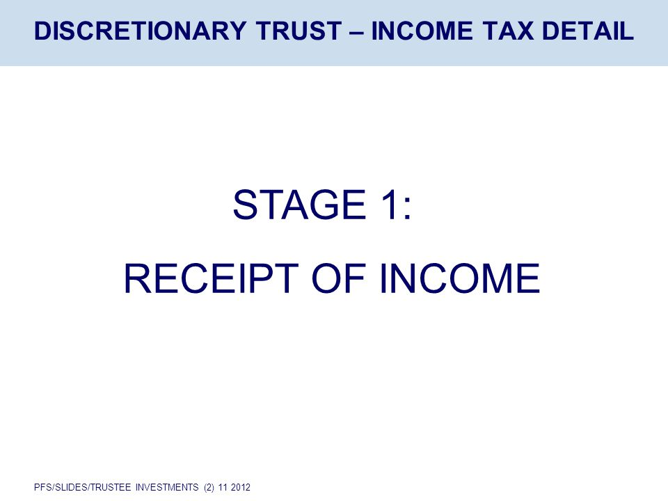 PFS/SLIDES/TRUSTEE INVESTMENTS (2) 11 2012 DISCRETIONARY TRUST – INCOME TAX DETAIL STAGE 1: RECEIPT OF INCOME