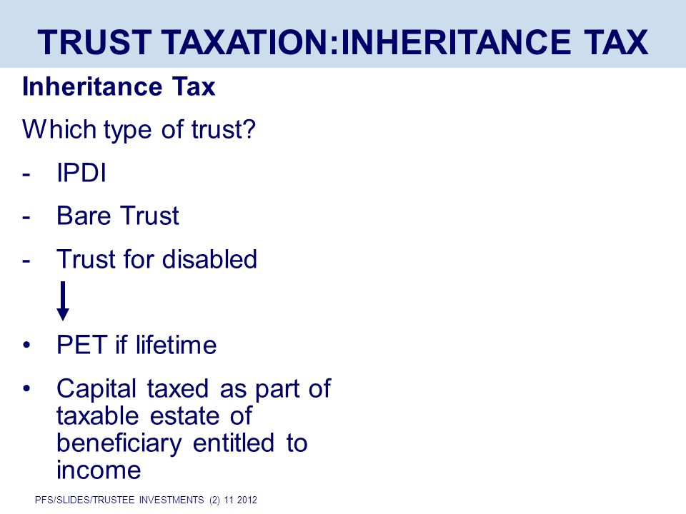 PFS/SLIDES/TRUSTEE INVESTMENTS (2) 11 2012 TRUST TAXATION:INHERITANCE TAX Inheritance Tax Which type of trust.