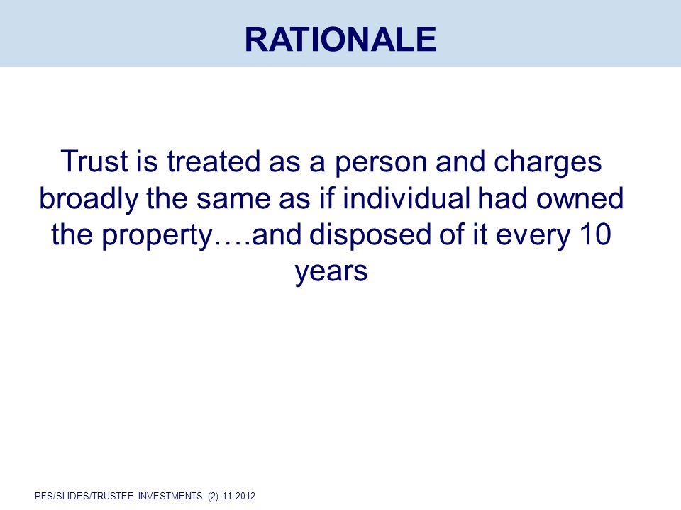 PFS/SLIDES/TRUSTEE INVESTMENTS (2) 11 2012 RATIONALE Trust is treated as a person and charges broadly the same as if individual had owned the property….and disposed of it every 10 years