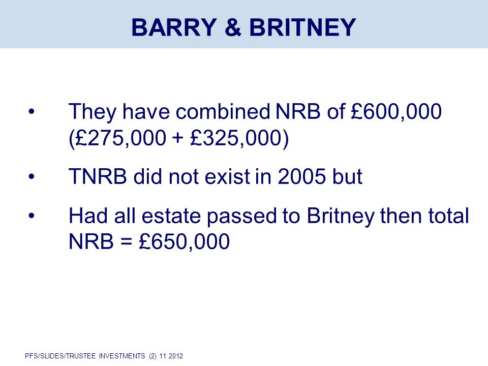 PFS/SLIDES/TRUSTEE INVESTMENTS (2) 11 2012 They have combined NRB of £600,000 (£275,000 + £325,000) TNRB did not exist in 2005 but Had all estate passed to Britney then total NRB = £650,000 BARRY & BRITNEY
