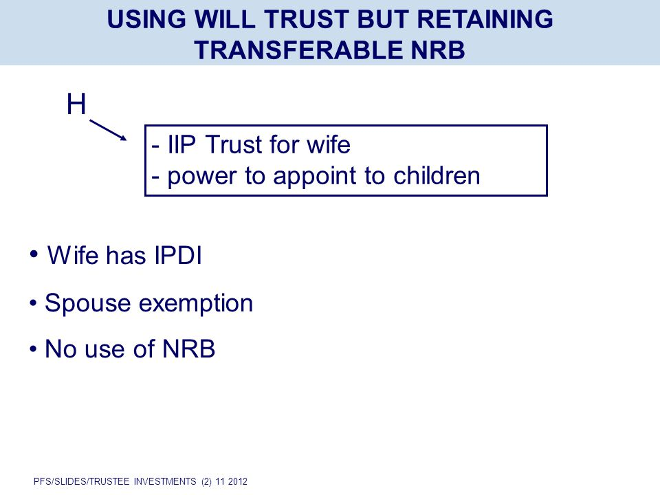 PFS/SLIDES/TRUSTEE INVESTMENTS (2) 11 2012 USING WILL TRUST BUT RETAINING TRANSFERABLE NRB H - IIP Trust for wife - power to appoint to children Wife has IPDI Spouse exemption No use of NRB