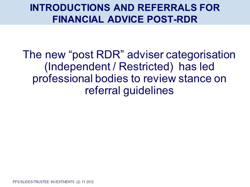 PFS/SLIDES/TRUSTEE INVESTMENTS (2) 11 2012 INTRODUCTIONS AND REFERRALS FOR FINANCIAL ADVICE POST-RDR The new post RDR adviser categorisation (Independent / Restricted) has led professional bodies to review stance on referral guidelines