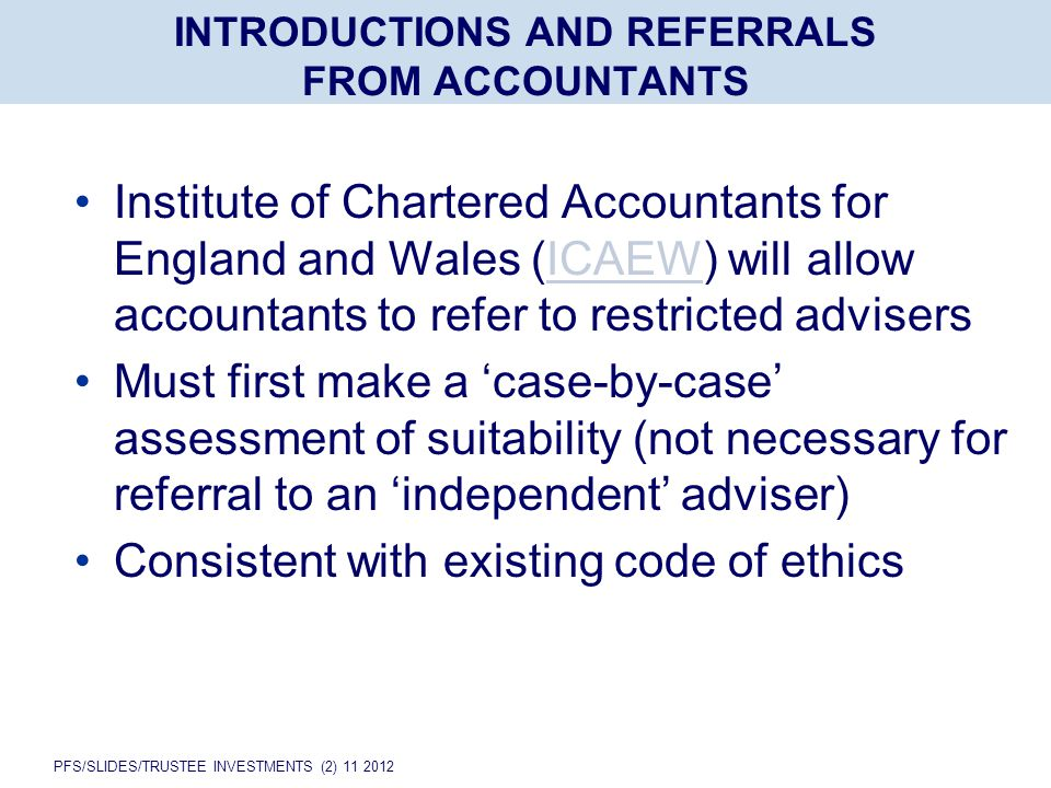PFS/SLIDES/TRUSTEE INVESTMENTS (2) 11 2012 INTRODUCTIONS AND REFERRALS FROM ACCOUNTANTS Institute of Chartered Accountants for England and Wales (ICAEW) will allow accountants to refer to restricted advisersICAEW Must first make a 'case-by-case' assessment of suitability (not necessary for referral to an 'independent' adviser) Consistent with existing code of ethics