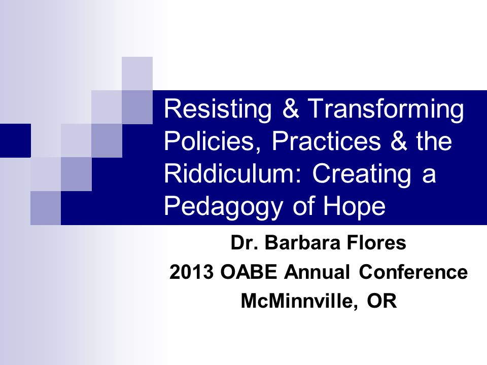 Resisting & Transforming Policies, Practices & the Riddiculum: Creating a Pedagogy of Hope Dr.