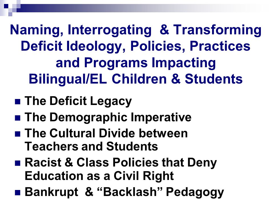 Naming, Interrogating & Transforming Deficit Ideology, Policies, Practices and Programs Impacting Bilingual/EL Children & Students The Deficit Legacy The Demographic Imperative The Cultural Divide between Teachers and Students Racist & Class Policies that Deny Education as a Civil Right Bankrupt & Backlash Pedagogy