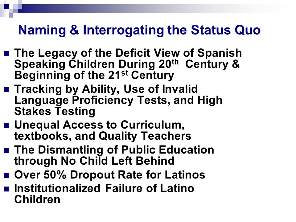 Naming & Interrogating the Status Quo The Legacy of the Deficit View of Spanish Speaking Children During 20 th Century & Beginning of the 21 st Century Tracking by Ability, Use of Invalid Language Proficiency Tests, and High Stakes Testing Unequal Access to Curriculum, textbooks, and Quality Teachers The Dismantling of Public Education through No Child Left Behind Over 50% Dropout Rate for Latinos Institutionalized Failure of Latino Children