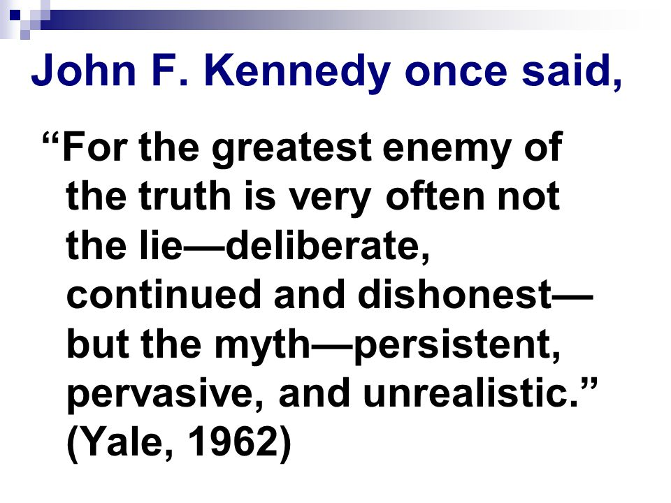"""John F. Kennedy once said, """"For the greatest enemy of the truth is very often not the lie—deliberate, continued and dishonest— but the myth—persistent"""