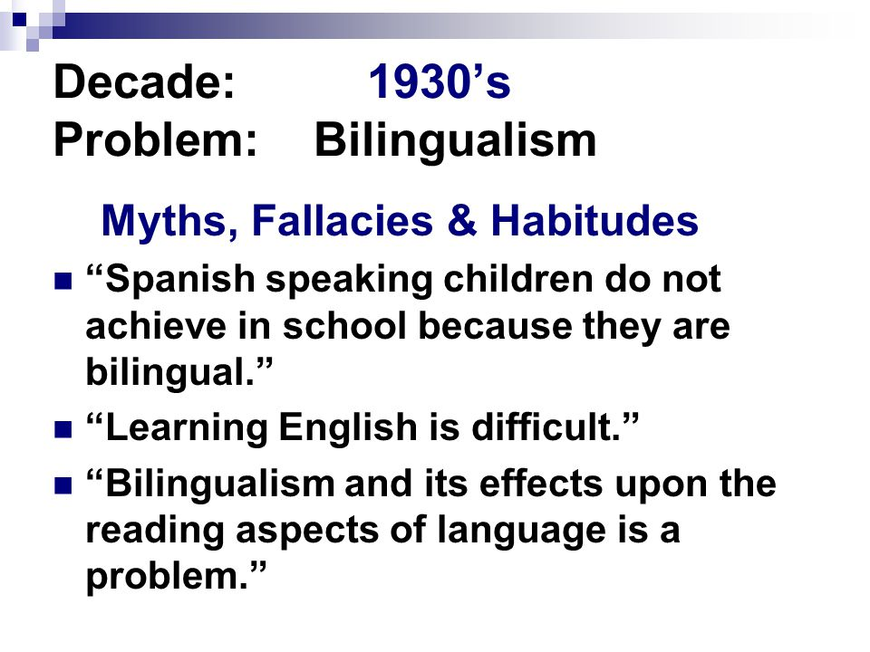 Decade: 1930's Problem:Bilingualism Myths, Fallacies & Habitudes Spanish speaking children do not achieve in school because they are bilingual. Learning English is difficult. Bilingualism and its effects upon the reading aspects of language is a problem.