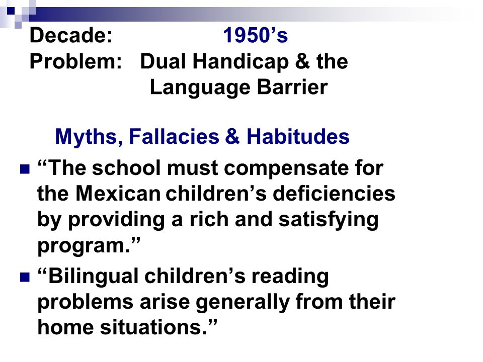 Decade:1950's Problem: Dual Handicap & the Language Barrier Myths, Fallacies & Habitudes The school must compensate for the Mexican children's deficiencies by providing a rich and satisfying program. Bilingual children's reading problems arise generally from their home situations.