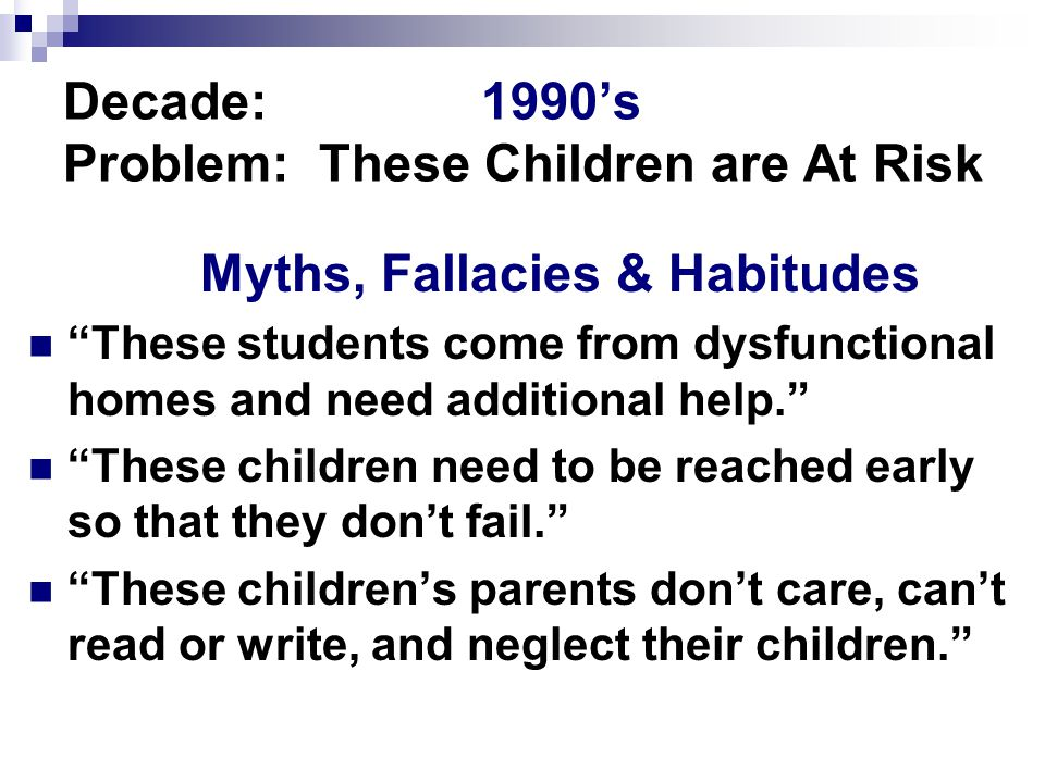 Decade:1990's Problem: These Children are At Risk Myths, Fallacies & Habitudes These students come from dysfunctional homes and need additional help. These children need to be reached early so that they don't fail. These children's parents don't care, can't read or write, and neglect their children.