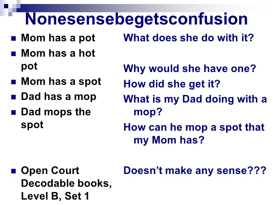 Nonesensebegetsconfusion Mom has a pot Mom has a hot pot Mom has a spot Dad has a mop Dad mops the spot Open Court Decodable books, Level B, Set 1 What does she do with it.
