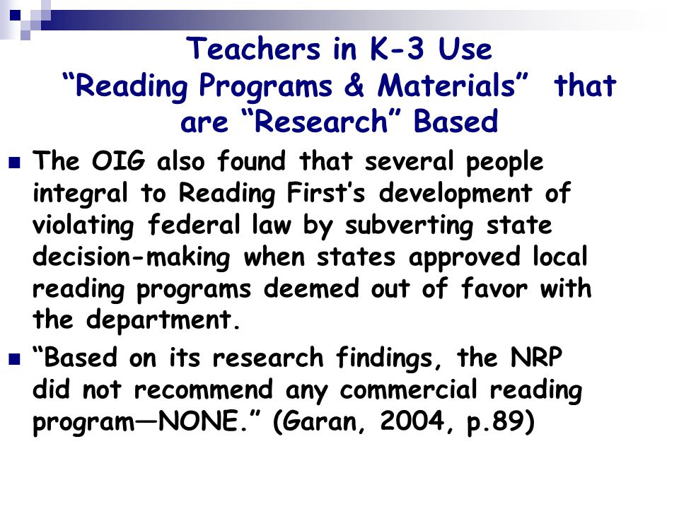 Teachers in K-3 Use Reading Programs & Materials that are Research Based The OIG also found that several people integral to Reading First's development of violating federal law by subverting state decision-making when states approved local reading programs deemed out of favor with the department.