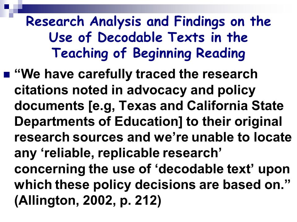 Research Analysis and Findings on the Use of Decodable Texts in the Teaching of Beginning Reading We have carefully traced the research citations noted in advocacy and policy documents [e.g, Texas and California State Departments of Education] to their original research sources and we're unable to locate any 'reliable, replicable research' concerning the use of 'decodable text' upon which these policy decisions are based on. (Allington, 2002, p.
