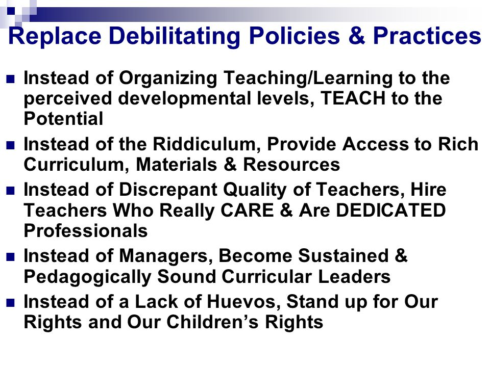 Replace Debilitating Policies & Practices Instead of Organizing Teaching/Learning to the perceived developmental levels, TEACH to the Potential Instead of the Riddiculum, Provide Access to Rich Curriculum, Materials & Resources Instead of Discrepant Quality of Teachers, Hire Teachers Who Really CARE & Are DEDICATED Professionals Instead of Managers, Become Sustained & Pedagogically Sound Curricular Leaders Instead of a Lack of Huevos, Stand up for Our Rights and Our Children's Rights