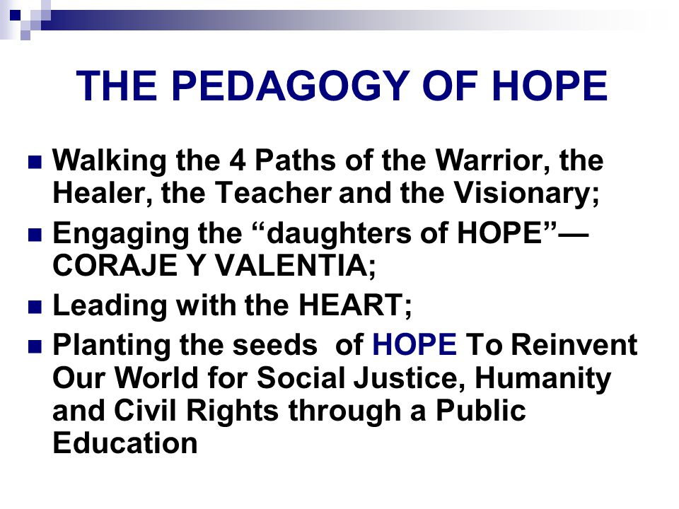 THE PEDAGOGY OF HOPE Walking the 4 Paths of the Warrior, the Healer, the Teacher and the Visionary; Engaging the daughters of HOPE — CORAJE Y VALENTIA; Leading with the HEART; Planting the seeds of HOPE To Reinvent Our World for Social Justice, Humanity and Civil Rights through a Public Education