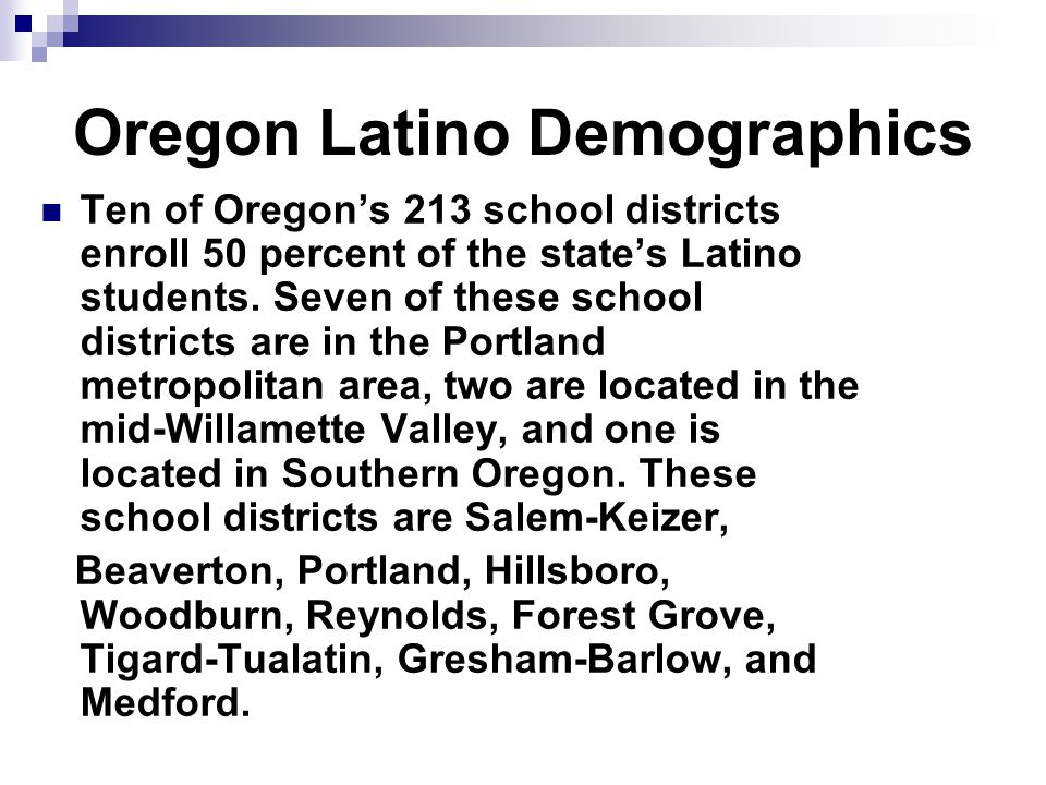 Oregon Latino Demographics Ten of Oregon's 213 school districts enroll 50 percent of the state's Latino students.