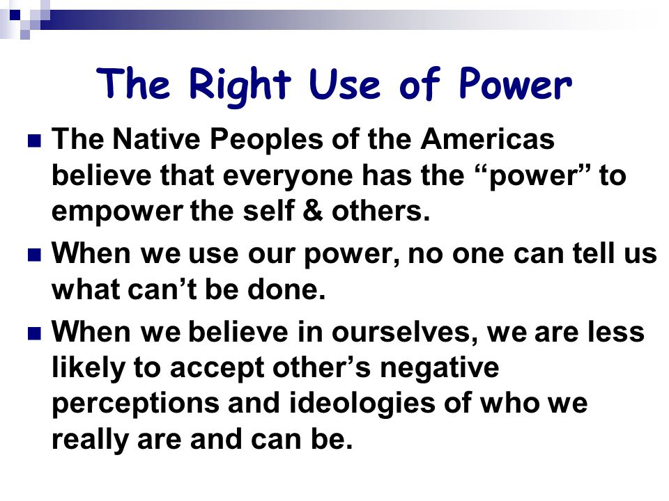 The Right Use of Power The Native Peoples of the Americas believe that everyone has the power to empower the self & others.