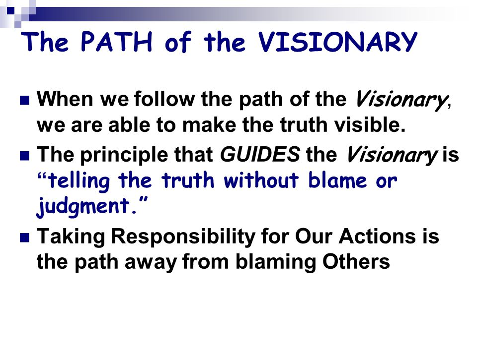 The PATH of the VISIONARY When we follow the path of the Visionary, we are able to make the truth visible.