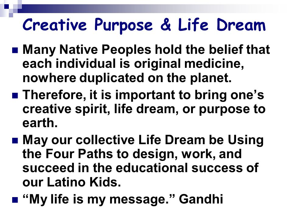 Creative Purpose & Life Dream Many Native Peoples hold the belief that each individual is original medicine, nowhere duplicated on the planet.