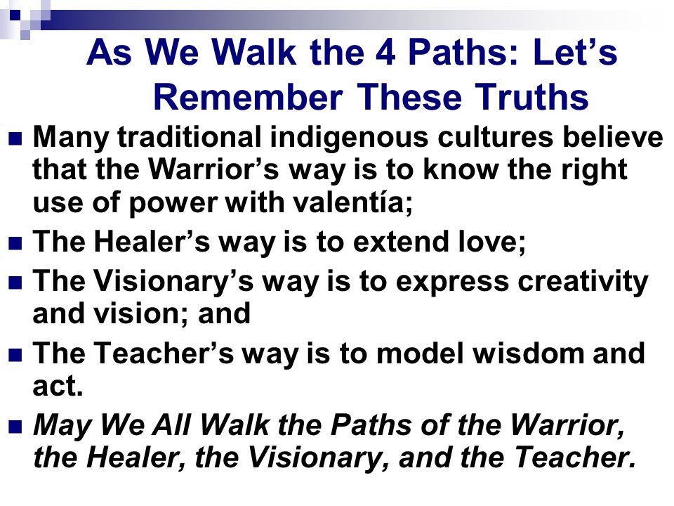As We Walk the 4 Paths: Let's Remember These Truths Many traditional indigenous cultures believe that the Warrior's way is to know the right use of power with valentía; The Healer's way is to extend love; The Visionary's way is to express creativity and vision; and The Teacher's way is to model wisdom and act.