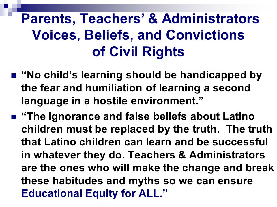 Parents, Teachers' & Administrators Voices, Beliefs, and Convictions of Civil Rights No child's learning should be handicapped by the fear and humiliation of learning a second language in a hostile environment. The ignorance and false beliefs about Latino children must be replaced by the truth.