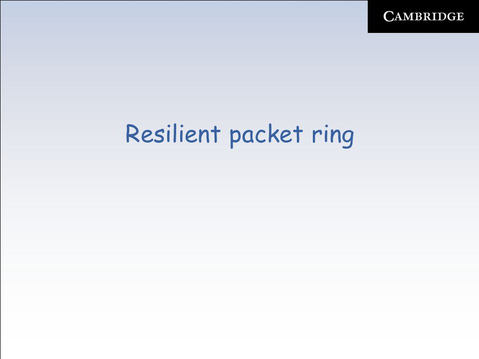 Resilient packet ring Protection –Due to bidirectional dual-fiber ring topology, RPR is able to recover from single link or node failure –Fault detection Alarm signal issued by underlying physical layer technology (e.g., loss-of-signal (LOS) alert in SONET/SDH) No keep-alive messages from neighboring node for pre- specified period of time –Fault notification Upon fault detection, node broadcasts topology discovery update packet to inform all ring nodes about failure –Fault recovery RPR deploys two protection techniques –Wrapping (optional) –Steering (mandatory)