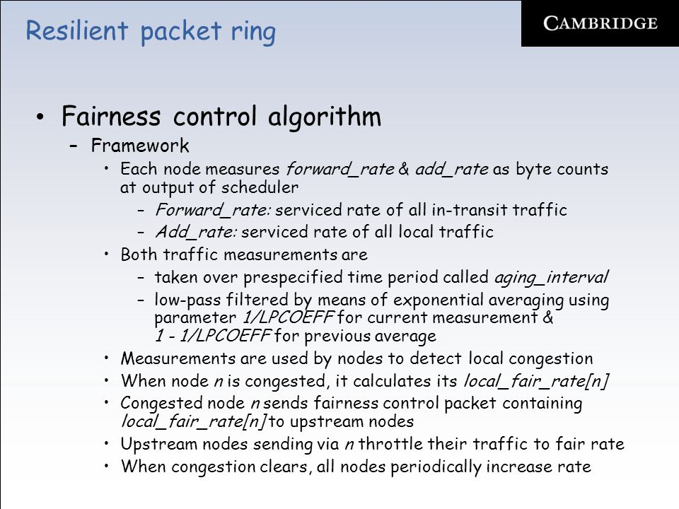 Resilient packet ring Fairness control algorithm –Framework Each node measures forward_rate & add_rate as byte counts at output of scheduler –Forward_rate: serviced rate of all in-transit traffic –Add_rate: serviced rate of all local traffic Both traffic measurements are –taken over prespecified time period called aging_interval –low-pass filtered by means of exponential averaging using parameter 1/LPCOEFF for current measurement & 1 - 1/LPCOEFF for previous average Measurements are used by nodes to detect local congestion When node n is congested, it calculates its local_fair_rate[n] Congested node n sends fairness control packet containing local_fair_rate[n] to upstream nodes Upstream nodes sending via n throttle their traffic to fair rate When congestion clears, all nodes periodically increase rate